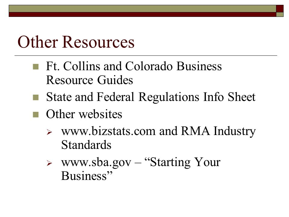 Other Resources Ft. Collins and Colorado Business Resource Guides State and Federal Regulations Info Sheet Other websites www.bizstats.com and RMA Ind
