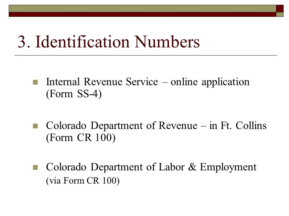 3. Identification Numbers Internal Revenue Service – online application (Form SS-4) Colorado Department of Revenue – in Ft. Collins (Form CR 100) Colo