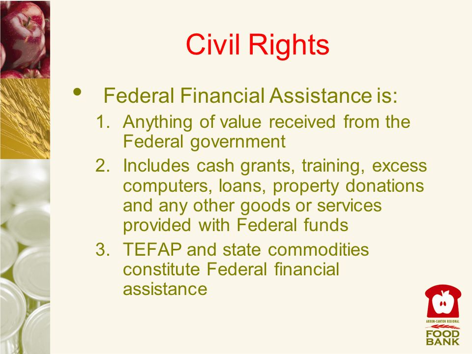 Civil Rights Federal Financial Assistance is: 1.Anything of value received from the Federal government 2.Includes cash grants, training, excess comput
