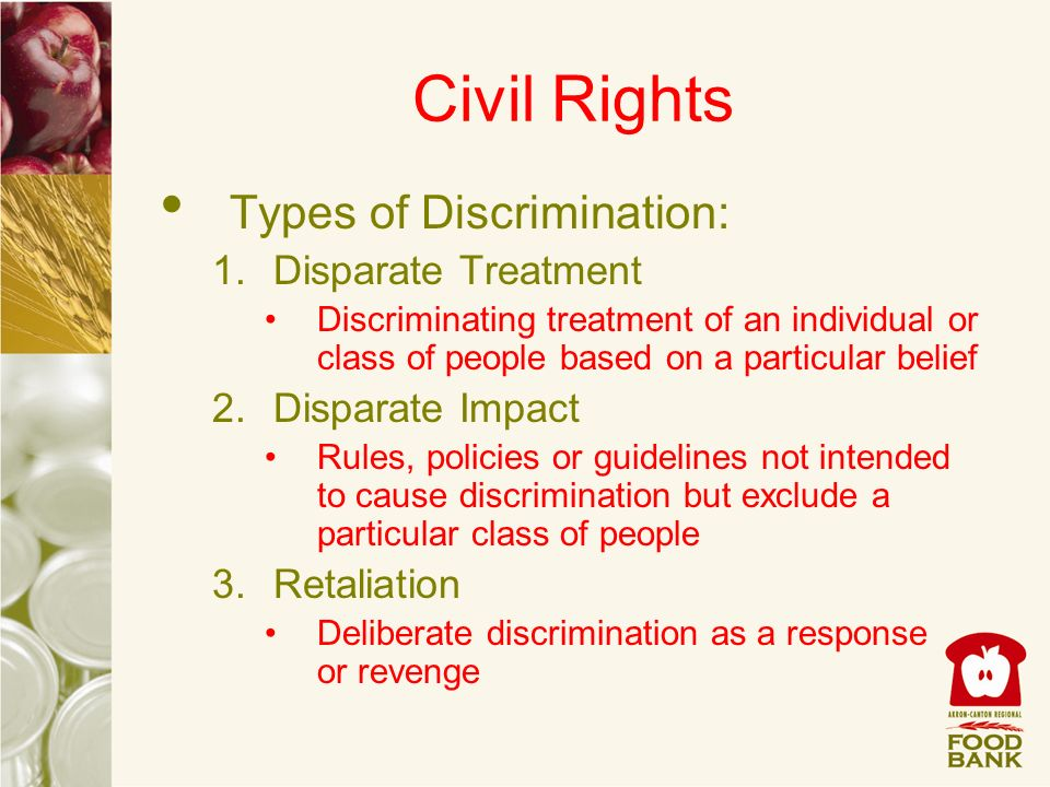 Civil Rights Types of Discrimination: 1.Disparate Treatment Discriminating treatment of an individual or class of people based on a particular belief