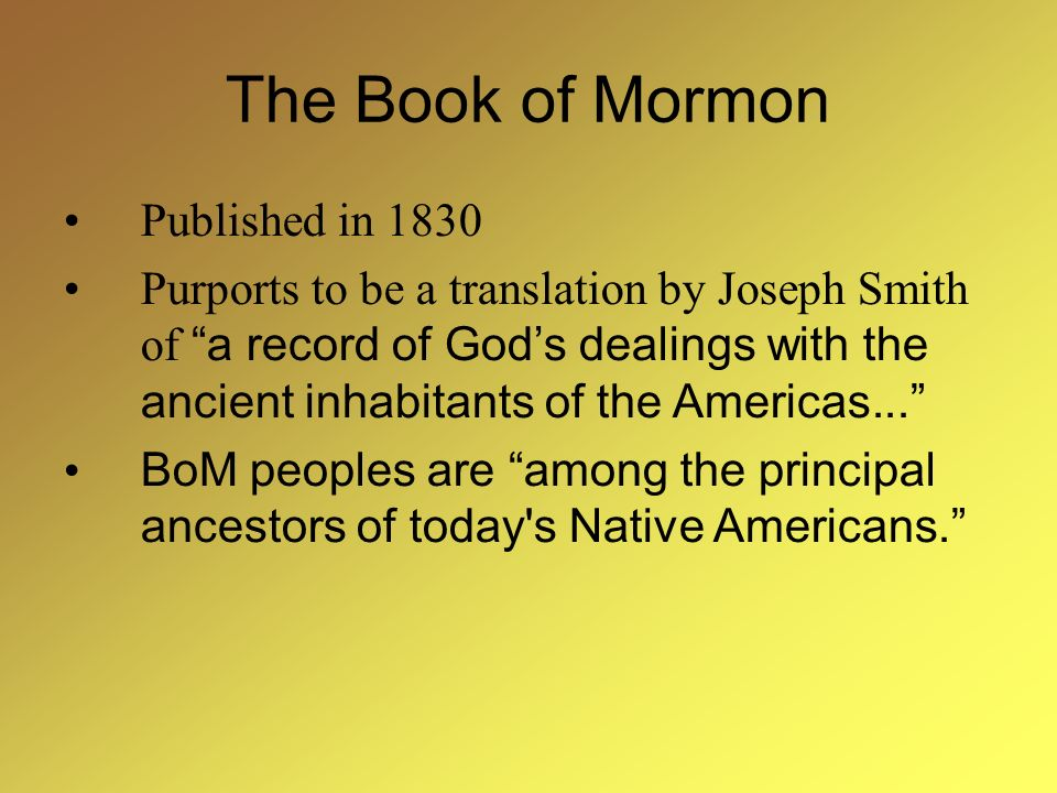 The Book of Mormon Published in 1830 Purports to be a translation by Joseph Smith of a record of Gods dealings with the ancient inhabitants of the Americas...