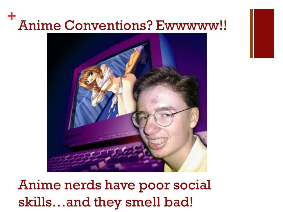 + Anime Conventions? Ewwwww!! Anime nerds have poor social skills…and they smell bad!