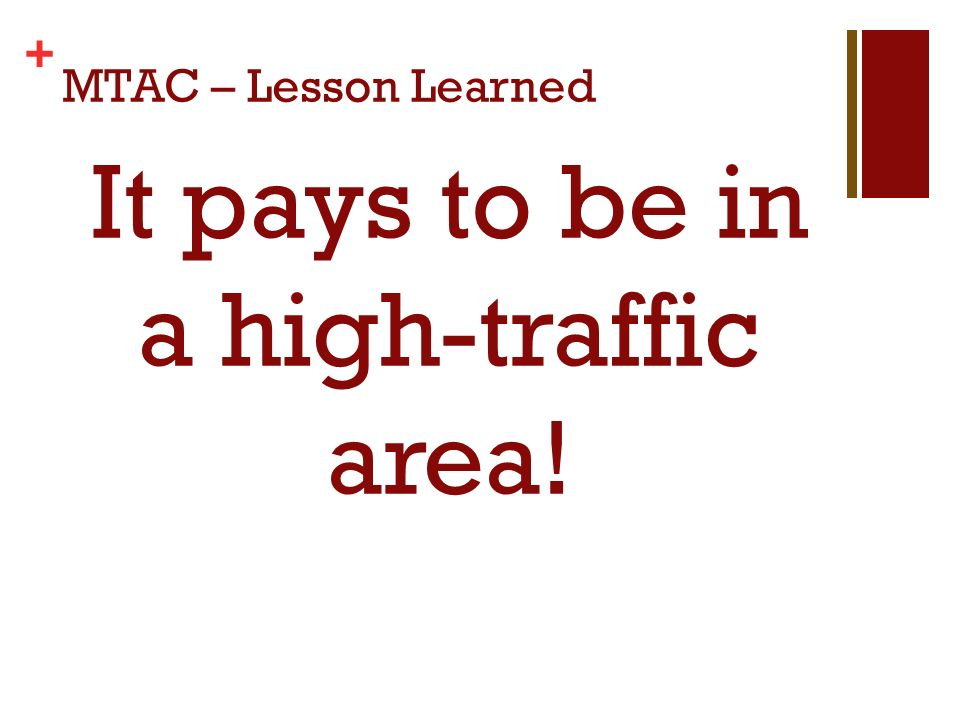+ MTAC – Lesson Learned It pays to be in a high-traffic area!