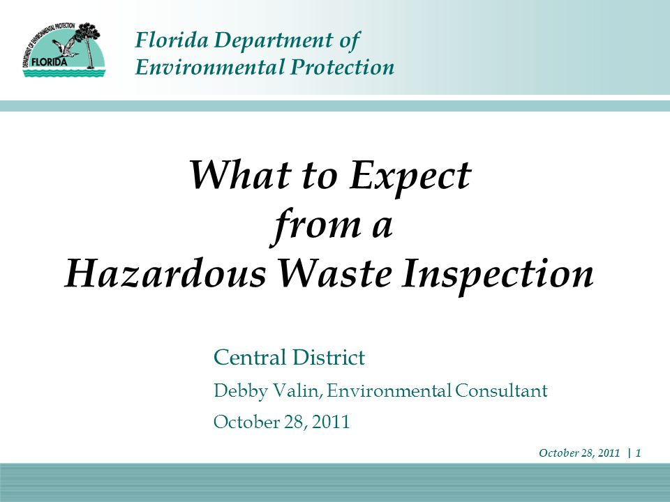 Florida Department of Environmental Protection October 28, 2011 | 1 What to Expect from a Hazardous Waste Inspection Central District Debby Valin, Env