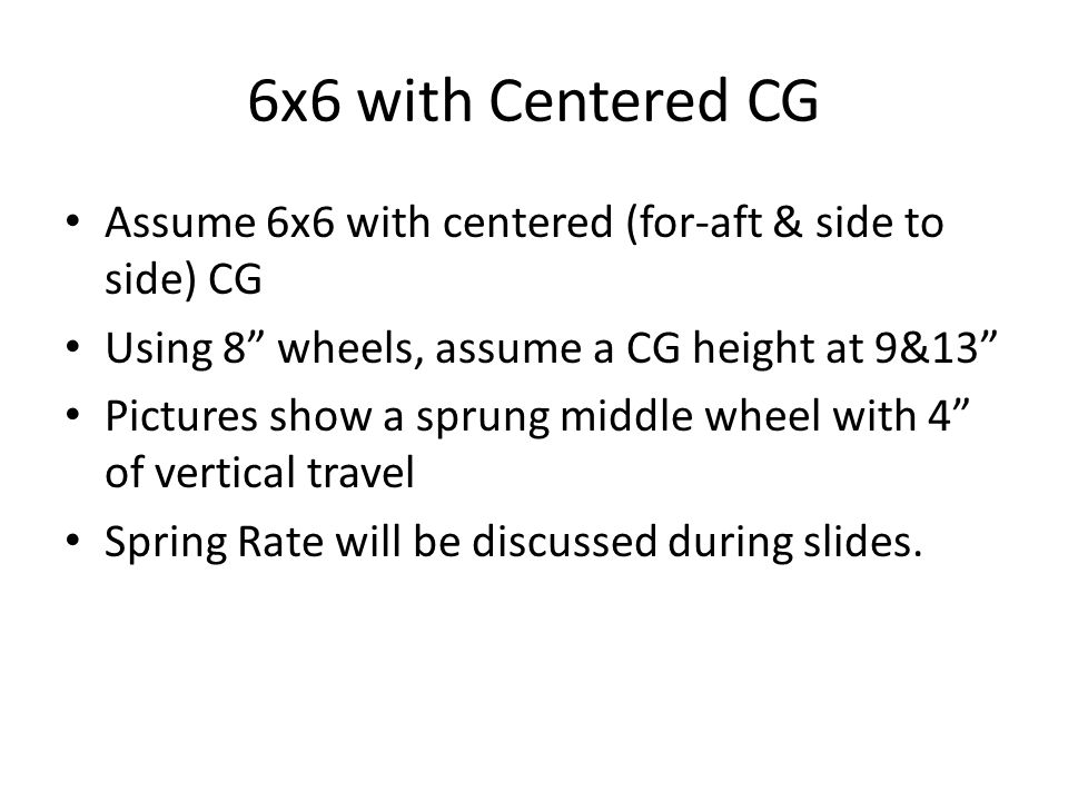 6x6 with Centered CG Assume 6x6 with centered (for-aft & side to side) CG Using 8 wheels, assume a CG height at 9&13 Pictures show a sprung middle wheel with 4 of vertical travel Spring Rate will be discussed during slides.