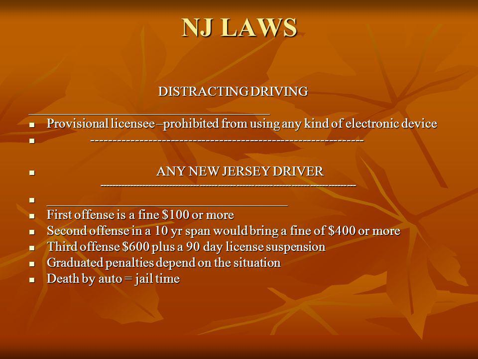 NJ LAWS DISTRACTING DRIVING DISTRACTING DRIVING____________________________________ Provisional licensee –prohibited from using any kind of electronic device Provisional licensee –prohibited from using any kind of electronic device -------------------------------------------------------------- -------------------------------------------------------------- ANY NEW JERSEY DRIVER ANY NEW JERSEY DRIVER------------------------------------------------------------------------------------ ____________________________________ ____________________________________ First offense is a fine $100 or more First offense is a fine $100 or more Second offense in a 10 yr span would bring a fine of $400 or more Second offense in a 10 yr span would bring a fine of $400 or more Third offense $600 plus a 90 day license suspension Third offense $600 plus a 90 day license suspension Graduated penalties depend on the situation Graduated penalties depend on the situation Death by auto = jail time Death by auto = jail time