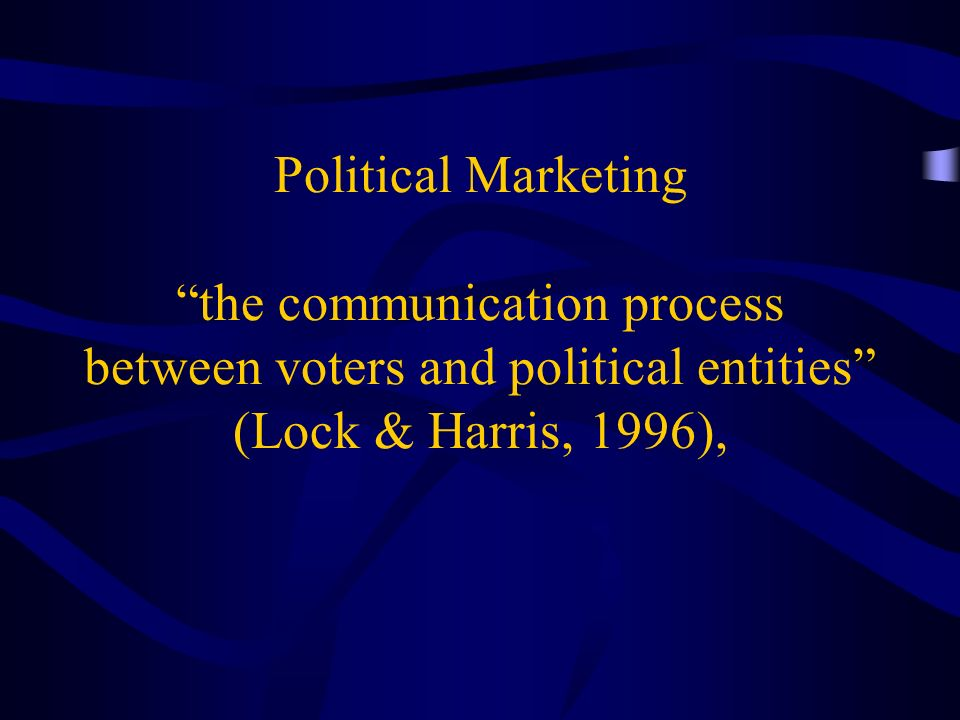 Political Marketing the communication process between voters and political entities (Lock & Harris, 1996),