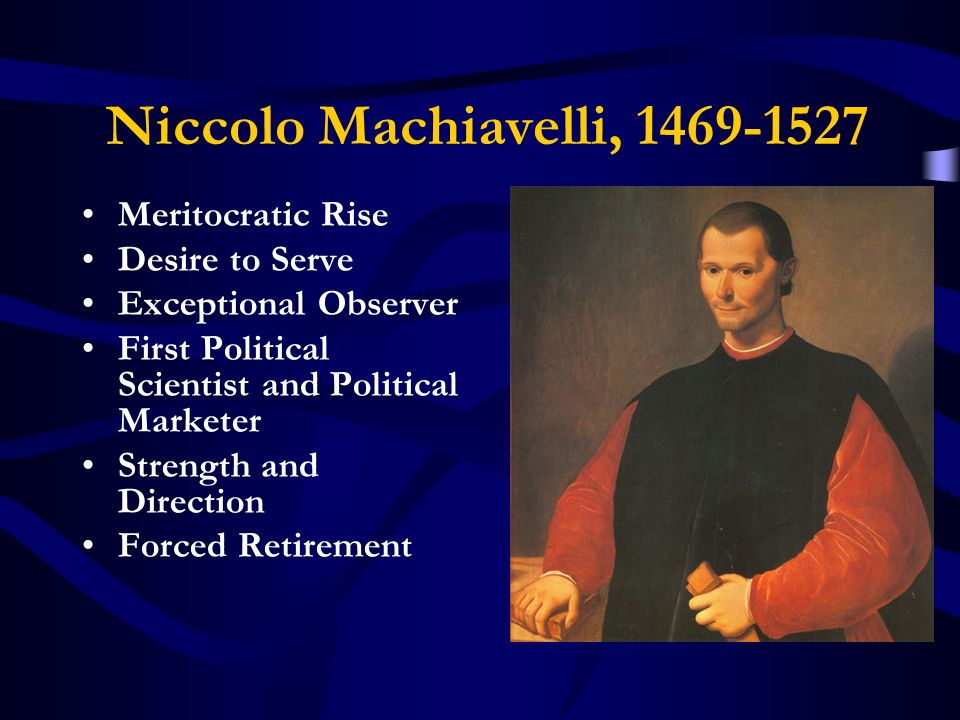 Niccolo Machiavelli, 1469-1527 Meritocratic Rise Desire to Serve Exceptional Observer First Political Scientist and Political Marketer Strength and Direction Forced Retirement