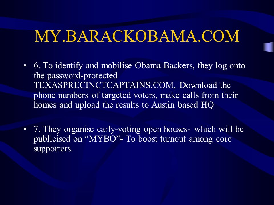 MY.BARACKOBAMA.COM 6. To identify and mobilise Obama Backers, they log onto the password-protected TEXASPRECINCTCAPTAINS.COM, Download the phone numbe