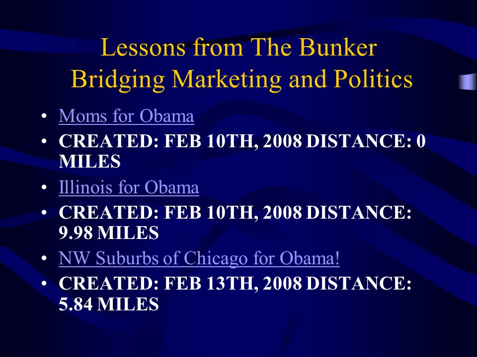 Lessons from The Bunker Bridging Marketing and Politics Moms for Obama CREATED: FEB 10TH, 2008 DISTANCE: 0 MILES Illinois for Obama CREATED: FEB 10TH, 2008 DISTANCE: 9.98 MILES NW Suburbs of Chicago for Obama.