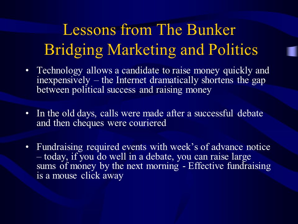 Lessons from The Bunker Bridging Marketing and Politics Technology allows a candidate to raise money quickly and inexpensively – the Internet dramatically shortens the gap between political success and raising money In the old days, calls were made after a successful debate and then cheques were couriered Fundraising required events with weeks of advance notice – today, if you do well in a debate, you can raise large sums of money by the next morning - Effective fundraising is a mouse click away