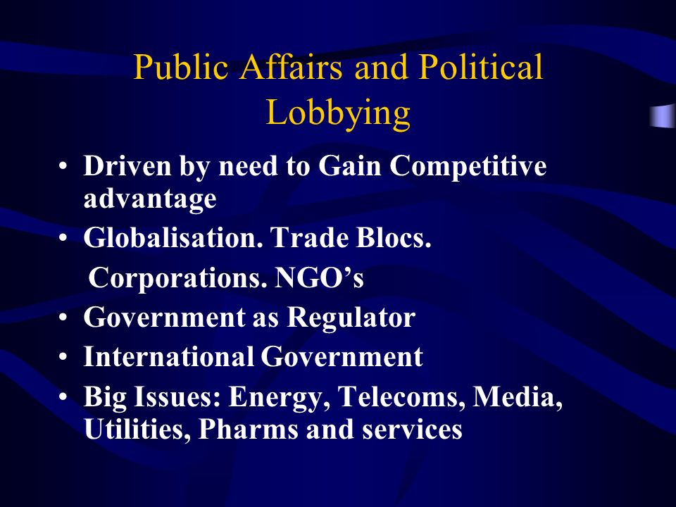 Public Affairs and Political Lobbying Driven by need to Gain Competitive advantage Globalisation.