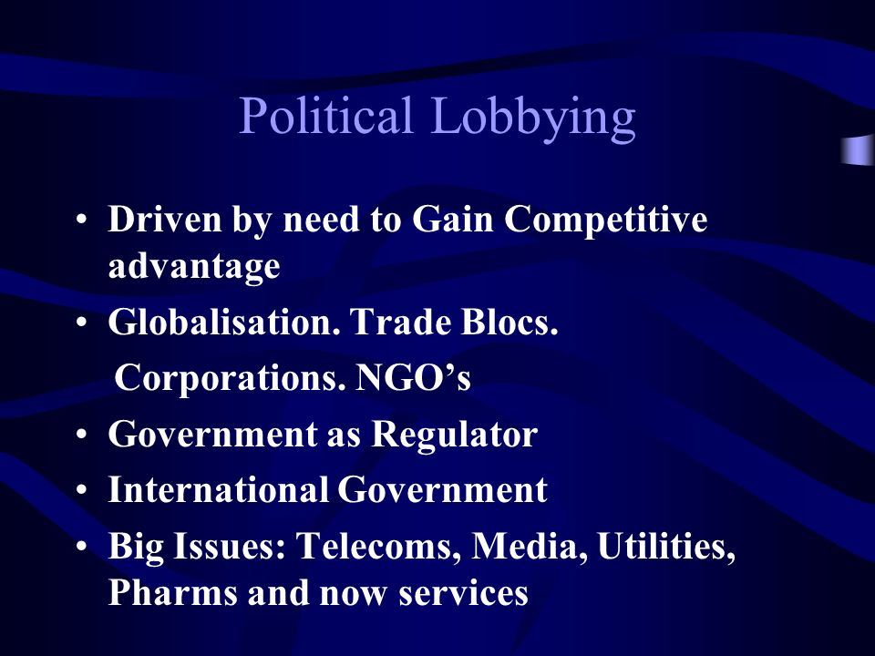 Political Lobbying Driven by need to Gain Competitive advantage Globalisation.