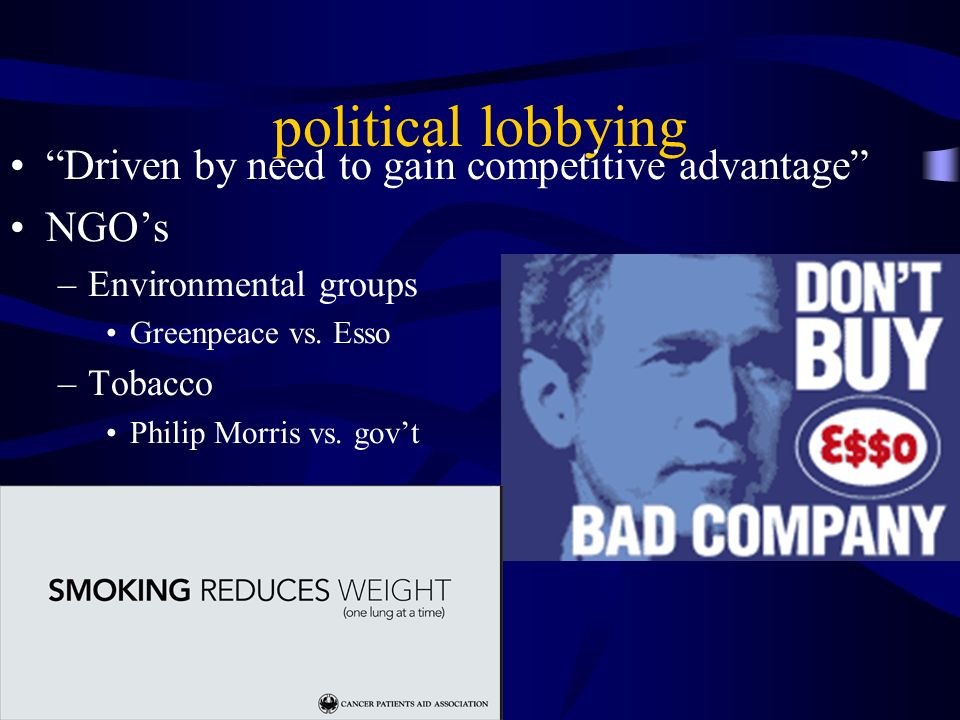 political lobbying Driven by need to gain competitive advantage NGOs –Environmental groups Greenpeace vs.