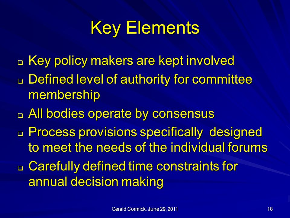 Gerald Cormick: June 29, Key Elements Key policy makers are kept involved Key policy makers are kept involved Defined level of authority for committee membership Defined level of authority for committee membership All bodies operate by consensus All bodies operate by consensus Process provisions specifically designed to meet the needs of the individual forums Process provisions specifically designed to meet the needs of the individual forums Carefully defined time constraints for annual decision making Carefully defined time constraints for annual decision making