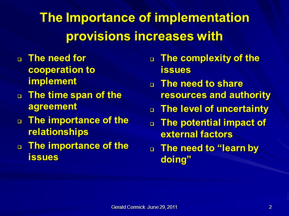 Gerald Cormick: June 29, The Importance of implementation provisions increases with The need for cooperation to implement The need for cooperation to implement The time span of the agreement The time span of the agreement The importance of the relationships The importance of the relationships The importance of the issues The importance of the issues The complexity of the issues The complexity of the issues The need to share resources and authority The need to share resources and authority The level of uncertainty The level of uncertainty The potential impact of external factors The potential impact of external factors The need to learn by doing The need to learn by doing