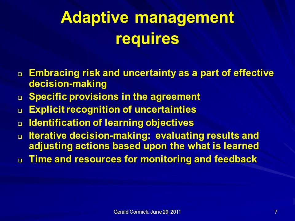 Gerald Cormick: June 29, Adaptive management requires Embracing risk and uncertainty as a part of effective decision-making Embracing risk and uncertainty as a part of effective decision-making Specific provisions in the agreement Specific provisions in the agreement Explicit recognition of uncertainties Explicit recognition of uncertainties Identification of learning objectives Identification of learning objectives Iterative decision-making: evaluating results and adjusting actions based upon the what is learned Iterative decision-making: evaluating results and adjusting actions based upon the what is learned Time and resources for monitoring and feedback Time and resources for monitoring and feedback
