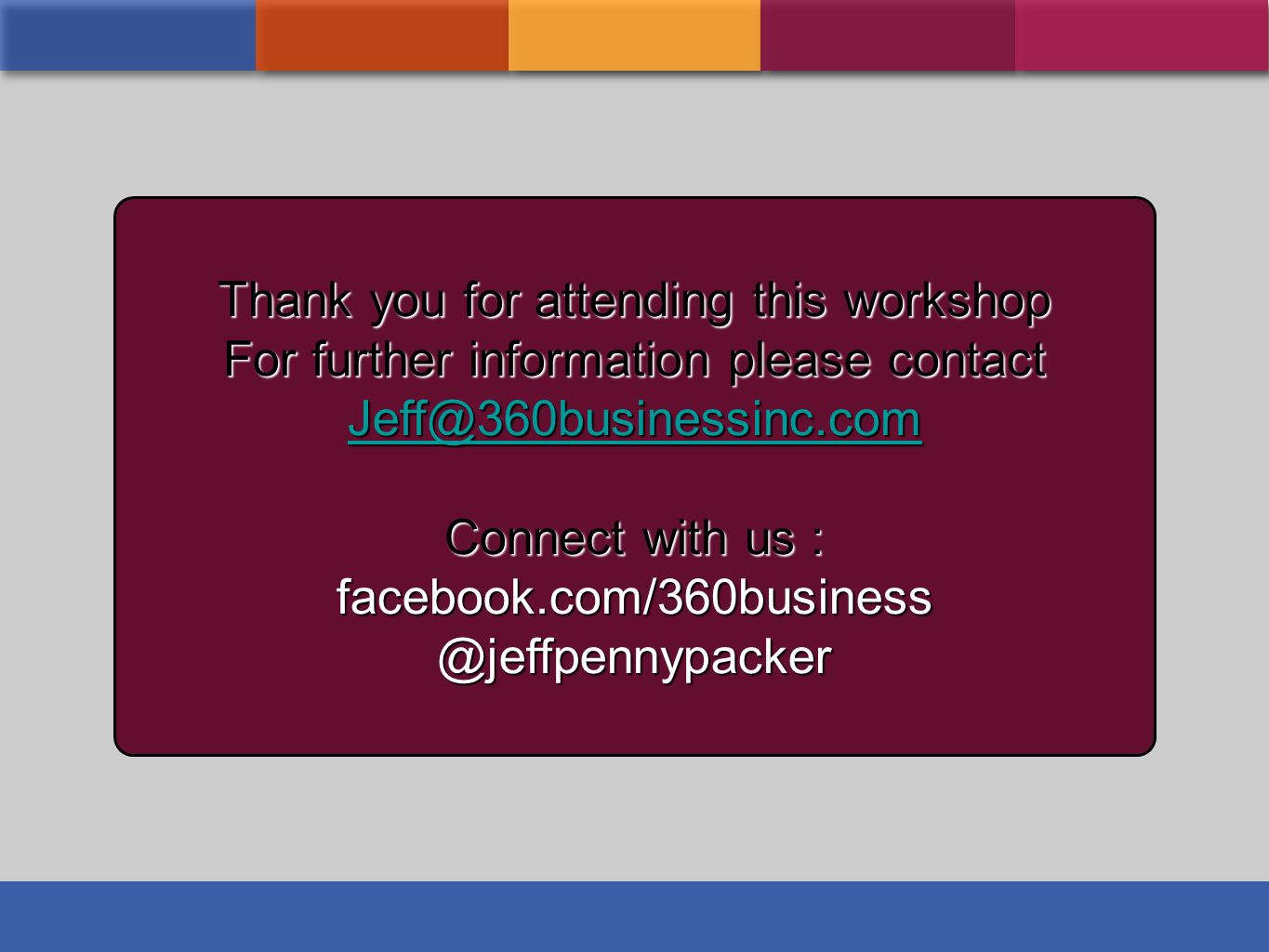 Thank you for attending this workshop For further information please contact Jeff@360businessinc.com Connect with us : facebook.com/360business@jeffpe