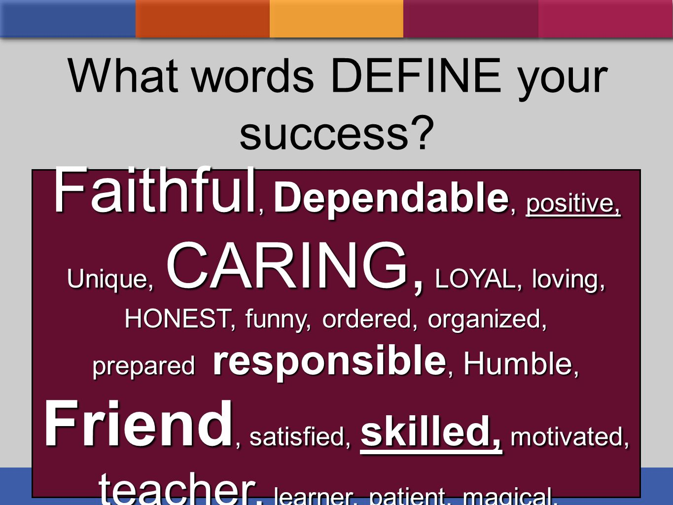 What words DEFINE your success? Faithful, Dependable, positive, Unique, CARING, LOYAL, loving, HONEST, funny, ordered, organized, prepared responsible