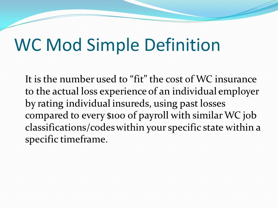 WC Mod Simple Definition It is the number used to fit the cost of WC insurance to the actual loss experience of an individual employer by rating indiv