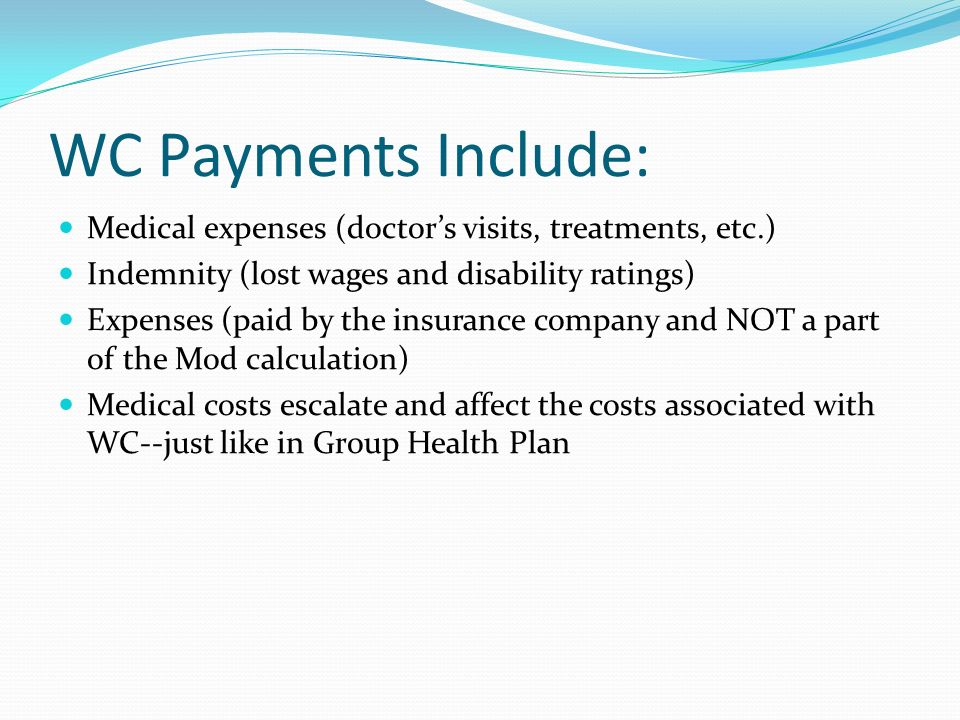 WC Payments Include: Medical expenses (doctors visits, treatments, etc.) Indemnity (lost wages and disability ratings) Expenses (paid by the insurance