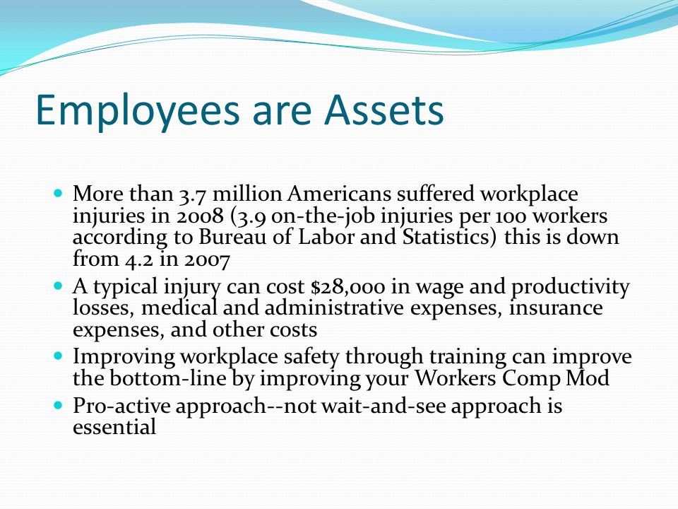 Employees are Assets More than 3.7 million Americans suffered workplace injuries in 2008 (3.9 on-the-job injuries per 100 workers according to Bureau