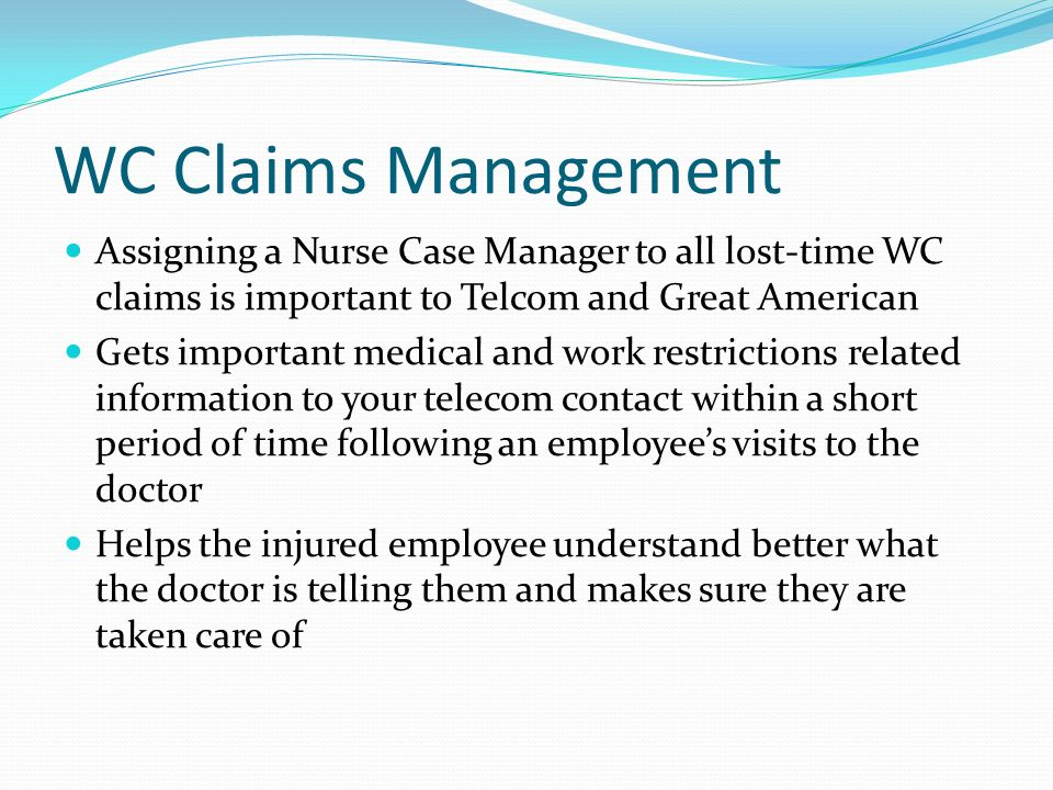 WC Claims Management Assigning a Nurse Case Manager to all lost-time WC claims is important to Telcom and Great American Gets important medical and wo