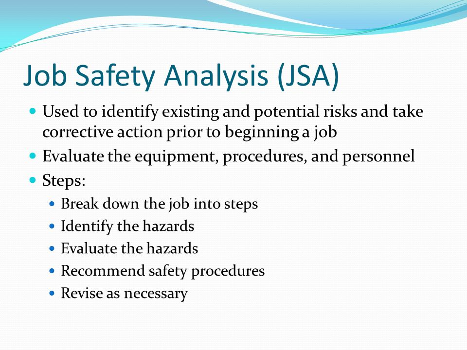 Job Safety Analysis (JSA) Used to identify existing and potential risks and take corrective action prior to beginning a job Evaluate the equipment, pr
