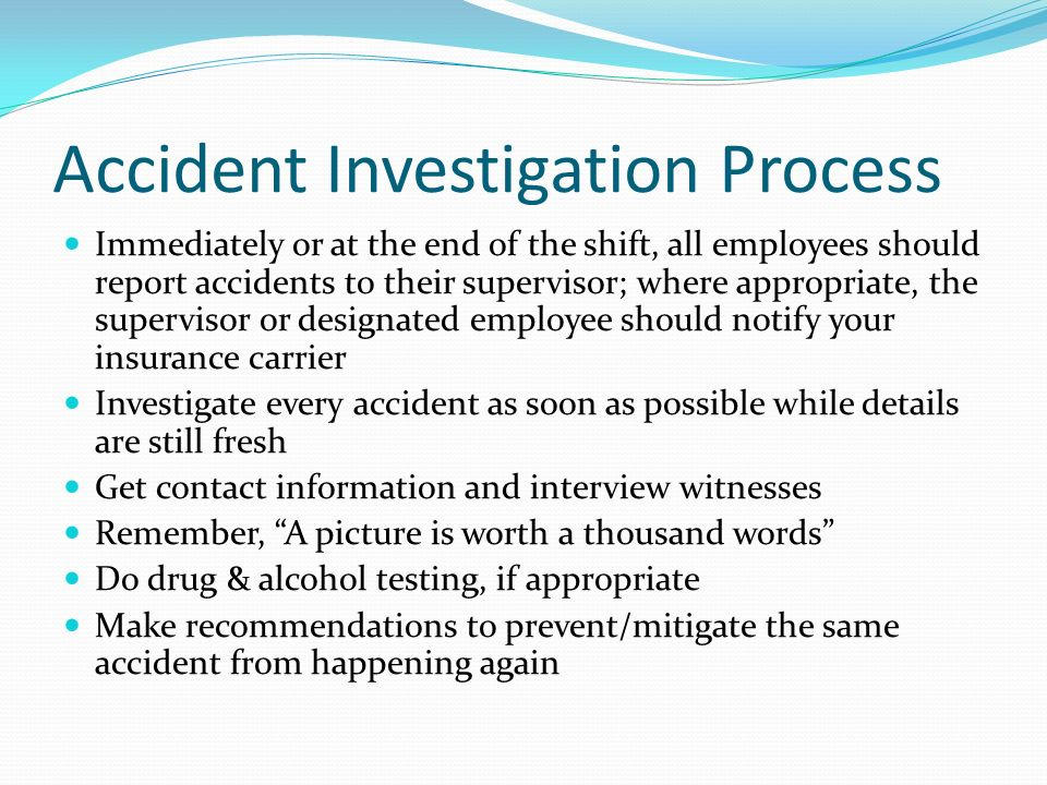 Accident Investigation Process Immediately or at the end of the shift, all employees should report accidents to their supervisor; where appropriate, t