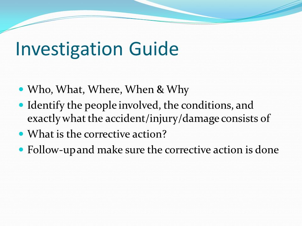 Investigation Guide Who, What, Where, When & Why Identify the people involved, the conditions, and exactly what the accident/injury/damage consists of