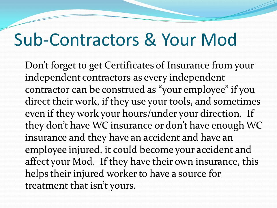 Sub-Contractors & Your Mod Dont forget to get Certificates of Insurance from your independent contractors as every independent contractor can be const