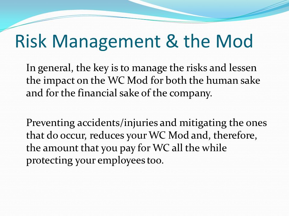 Risk Management & the Mod In general, the key is to manage the risks and lessen the impact on the WC Mod for both the human sake and for the financial