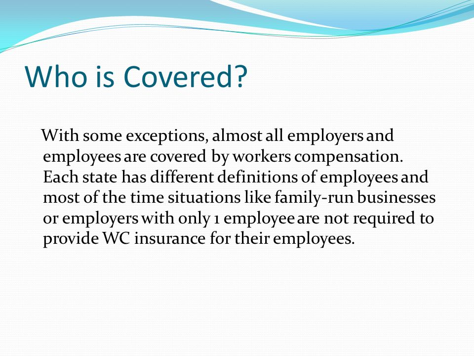 Who is Covered? With some exceptions, almost all employers and employees are covered by workers compensation. Each state has different definitions of