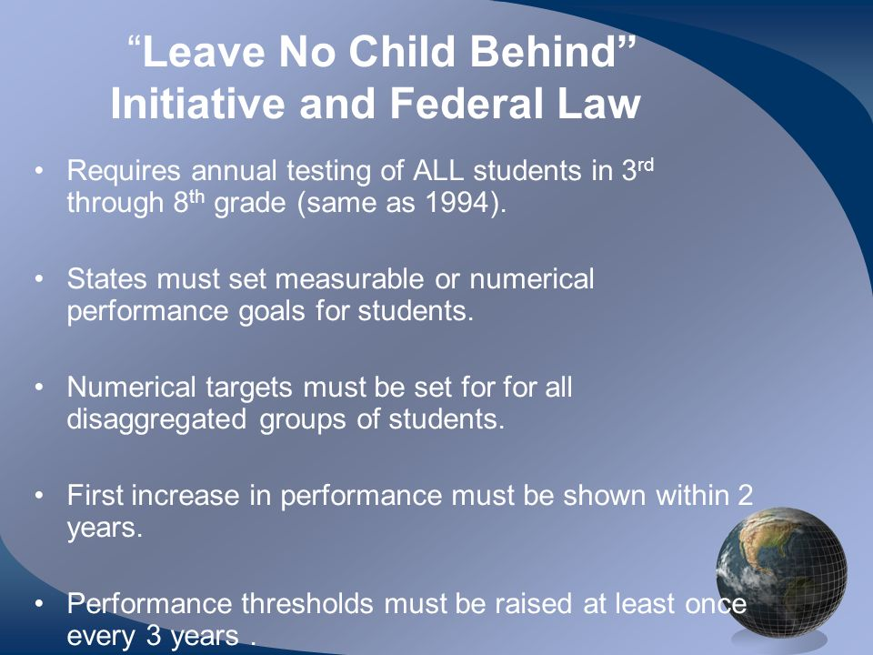 Leave No Child Behind Initiative and Federal Law Requires annual testing of ALL students in 3 rd through 8 th grade (same as 1994).