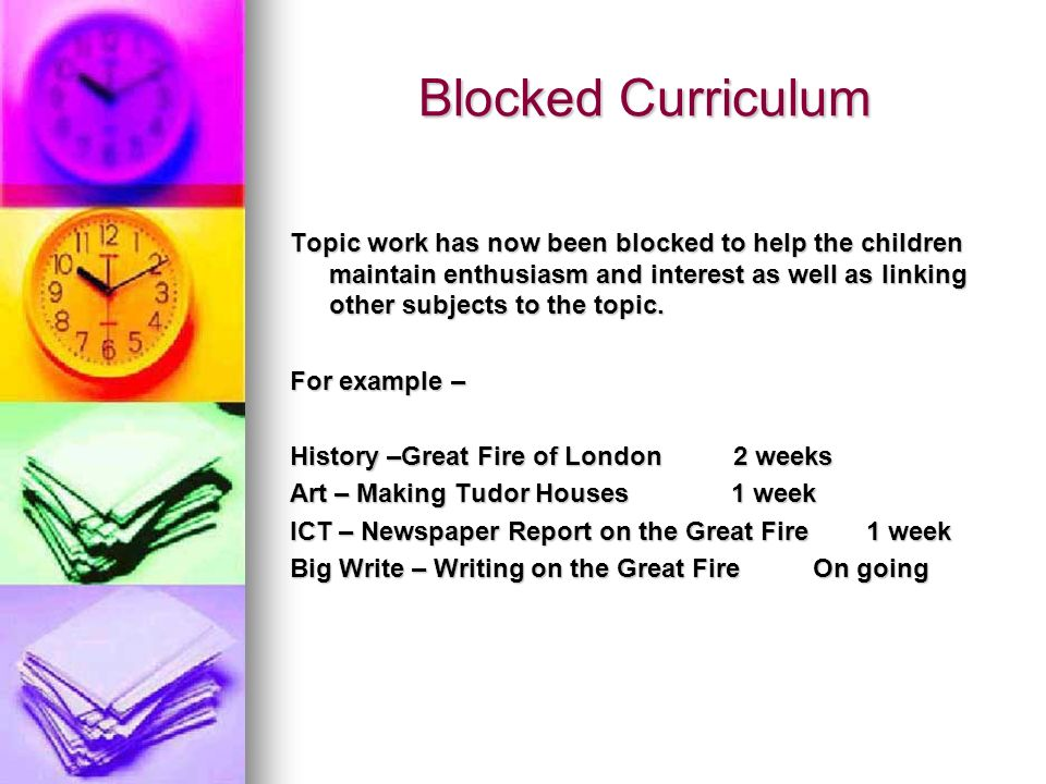 Blocked Curriculum Topic work has now been blocked to help the children maintain enthusiasm and interest as well as linking other subjects to the topi