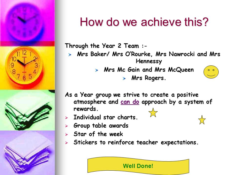 How do we achieve this? Through the Year 2 Team :- Mrs Baker/ Mrs ORourke, Mrs Nawrocki and Mrs Hennessy Mrs Mc Gain and Mrs McQueen Mrs Rogers. As a
