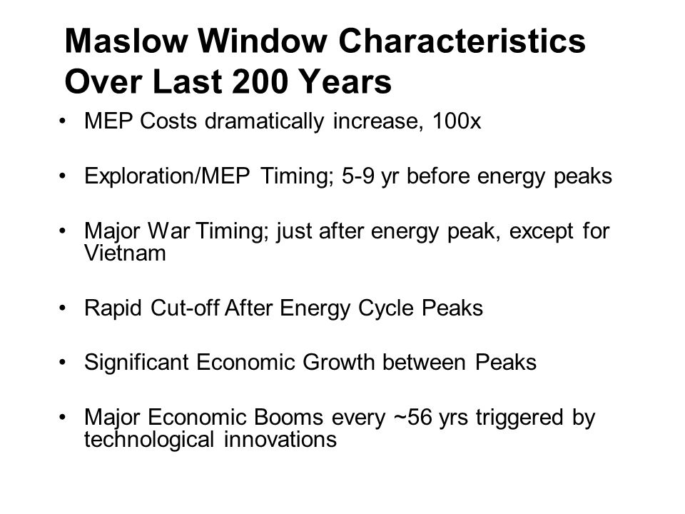 Maslow Window Characteristics Over Last 200 Years MEP Costs dramatically increase, 100x Exploration/MEP Timing; 5-9 yr before energy peaks Major War T