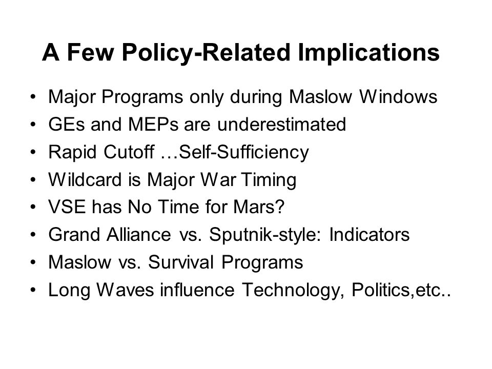 A Few Policy-Related Implications Major Programs only during Maslow Windows GEs and MEPs are underestimated Rapid Cutoff …Self-Sufficiency Wildcard is