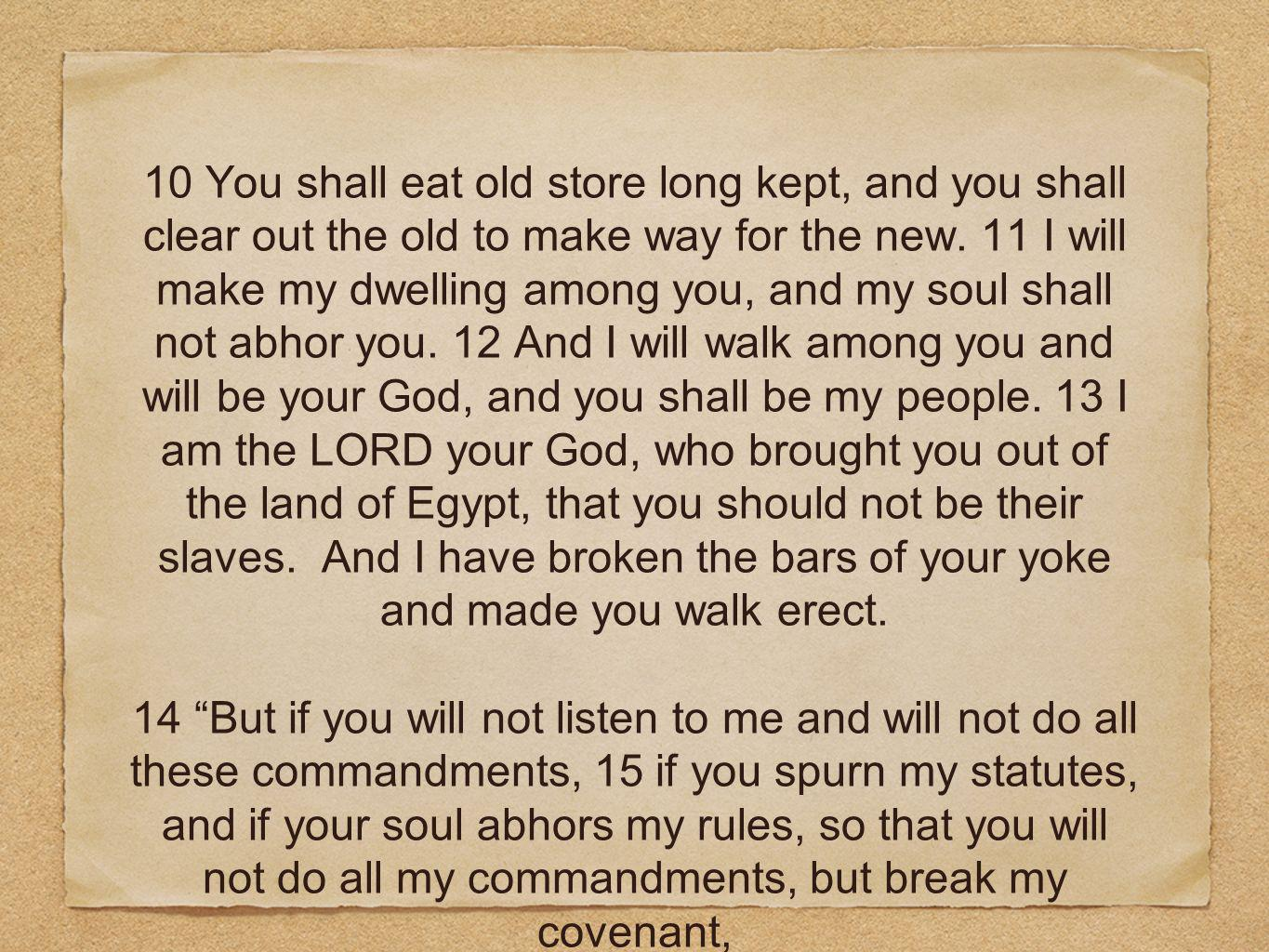10 You shall eat old store long kept, and you shall clear out the old to make way for the new. 11 I will make my dwelling among you, and my soul shall