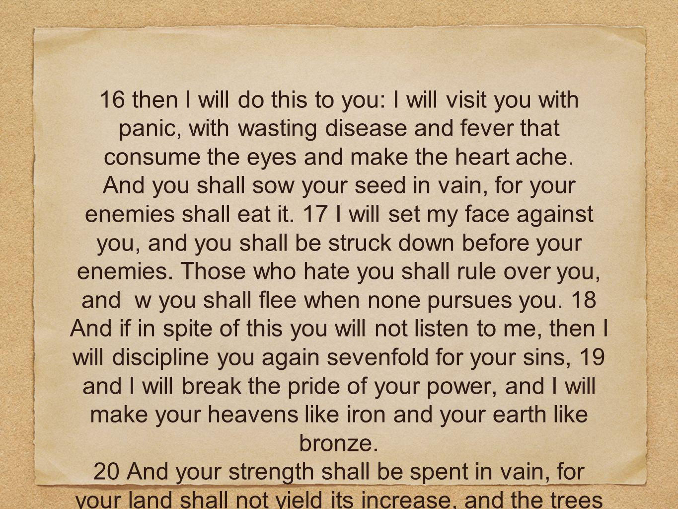 16 then I will do this to you: I will visit you with panic, with wasting disease and fever that consume the eyes and make the heart ache. And you shal
