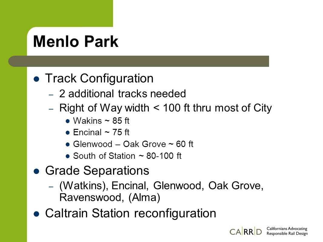 Menlo Park Track Configuration – 2 additional tracks needed – Right of Way width < 100 ft thru most of City Wakins ~ 85 ft Encinal ~ 75 ft Glenwood – Oak Grove ~ 60 ft South of Station ~ ft Grade Separations – (Watkins), Encinal, Glenwood, Oak Grove, Ravenswood, (Alma) Caltrain Station reconfiguration