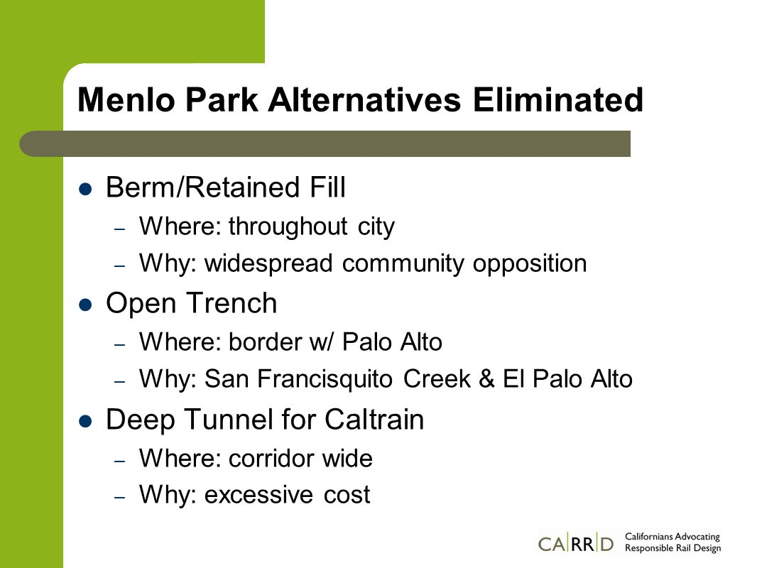 Menlo Park Alternatives Eliminated Berm/Retained Fill – Where: throughout city – Why: widespread community opposition Open Trench – Where: border w/ Palo Alto – Why: San Francisquito Creek & El Palo Alto Deep Tunnel for Caltrain – Where: corridor wide – Why: excessive cost