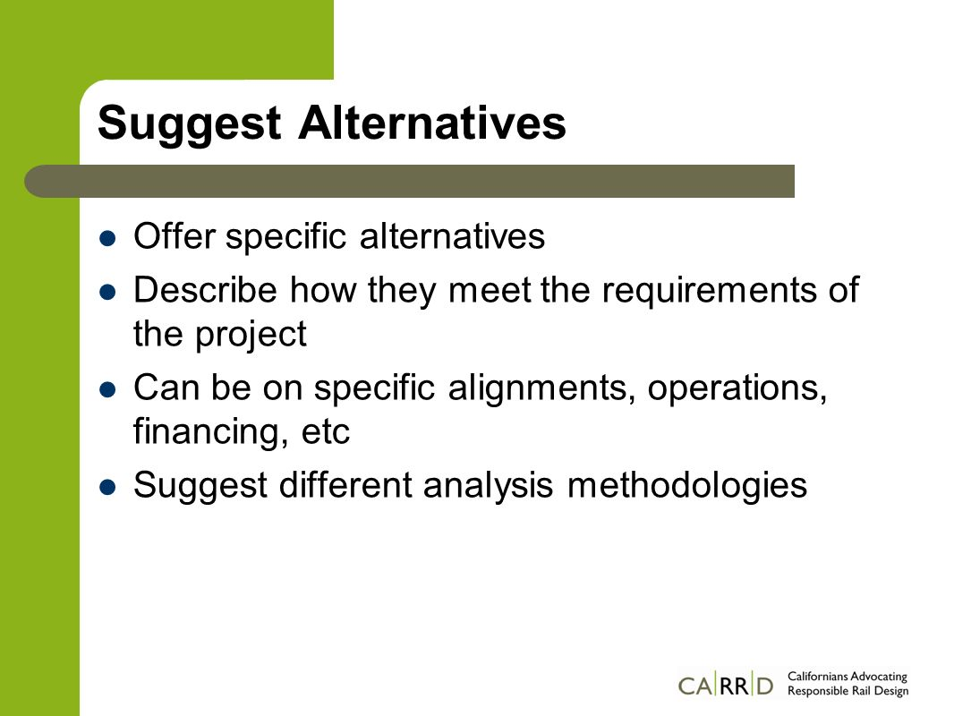Suggest Alternatives Offer specific alternatives Describe how they meet the requirements of the project Can be on specific alignments, operations, fin