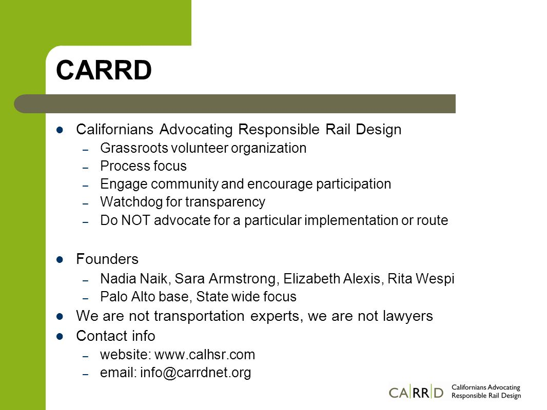 CARRD Californians Advocating Responsible Rail Design – Grassroots volunteer organization – Process focus – Engage community and encourage participation – Watchdog for transparency – Do NOT advocate for a particular implementation or route Founders – Nadia Naik, Sara Armstrong, Elizabeth Alexis, Rita Wespi – Palo Alto base, State wide focus We are not transportation experts, we are not lawyers Contact info – website: www.calhsr.com – email: info@carrdnet.org