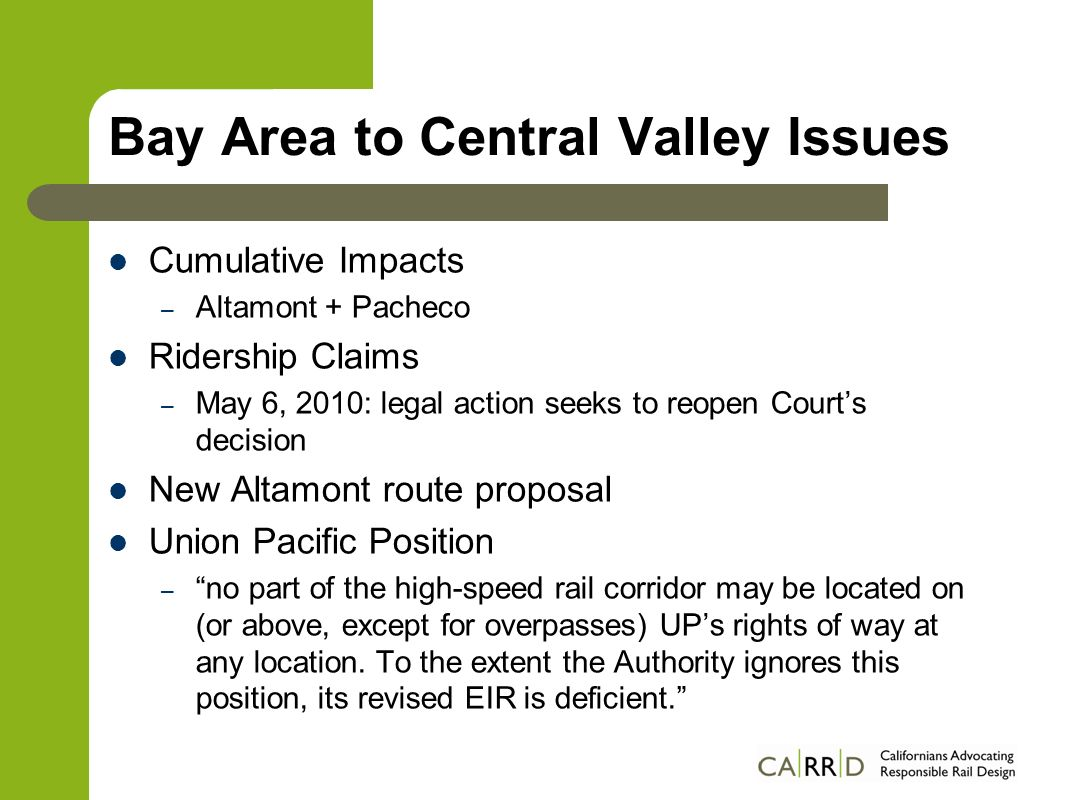 Bay Area to Central Valley Issues Cumulative Impacts – Altamont + Pacheco Ridership Claims – May 6, 2010: legal action seeks to reopen Courts decision New Altamont route proposal Union Pacific Position – no part of the high-speed rail corridor may be located on (or above, except for overpasses) UPs rights of way at any location.