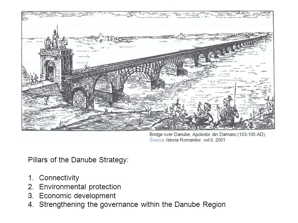 Pillars of the Danube Strategy: 1.Connectivity 2.Environmental protection 3.Economic development 4.Strengthening the governance within the Danube Region Bridge over Danube, Apolodor din Damasc (103-105 AD), Source: Istoria Romanilor, vol II, 2001
