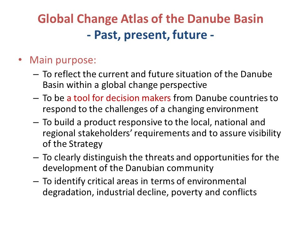 Global Change Atlas of the Danube Basin - Past, present, future - Main purpose: – To reflect the current and future situation of the Danube Basin within a global change perspective – To be a tool for decision makers from Danube countries to respond to the challenges of a changing environment – To build a product responsive to the local, national and regional stakeholders requirements and to assure visibility of the Strategy – To clearly distinguish the threats and opportunities for the development of the Danubian community – To identify critical areas in terms of environmental degradation, industrial decline, poverty and conflicts