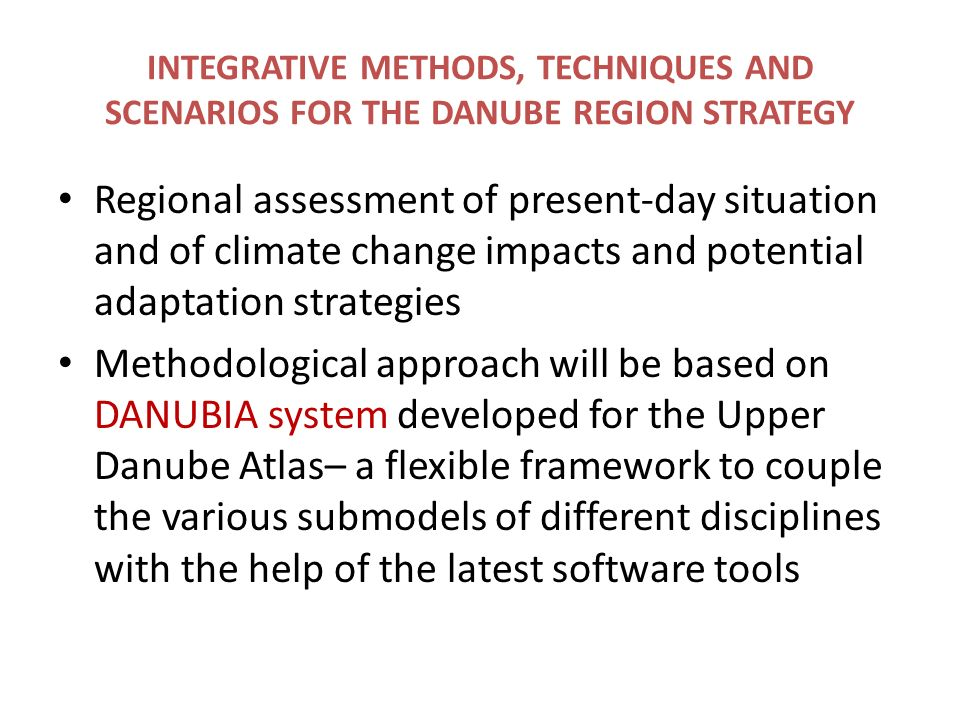 INTEGRATIVE METHODS, TECHNIQUES AND SCENARIOS FOR THE DANUBE REGION STRATEGY Regional assessment of present-day situation and of climate change impacts and potential adaptation strategies Methodological approach will be based on DANUBIA system developed for the Upper Danube Atlas– a flexible framework to couple the various submodels of different disciplines with the help of the latest software tools