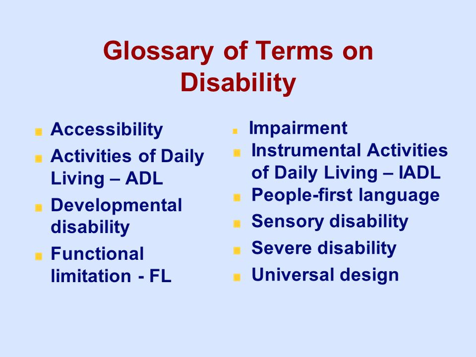 Glossary of Terms on Disability Accessibility Activities of Daily Living – ADL Developmental disability Functional limitation - FL Impairment Instrume