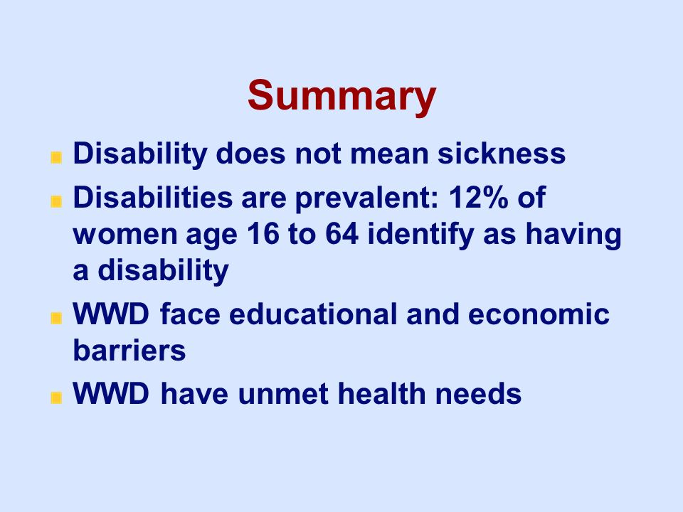 Summary Disability does not mean sickness Disabilities are prevalent: 12% of women age 16 to 64 identify as having a disability WWD face educational a